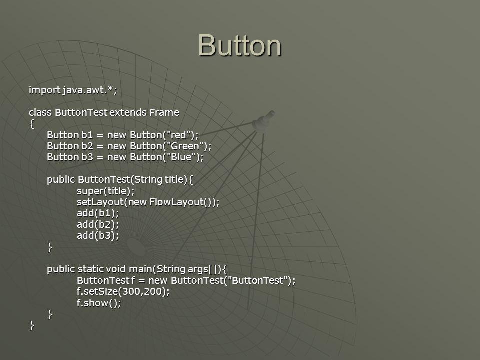 Düğme (Button )  Basma yada komut düğmeleri, grafik arayüzlerin önemli parçasıdır  Düğme oluşturmak için gerekli adımlar • Düğme bileşenini tercihen amacını belirten bir etiket ile oluşturun • Ekranda nereye koyacağımıza karar verin • Ekranda gösterin  Oluştrurucuları: • Button( ) • Button(String text)