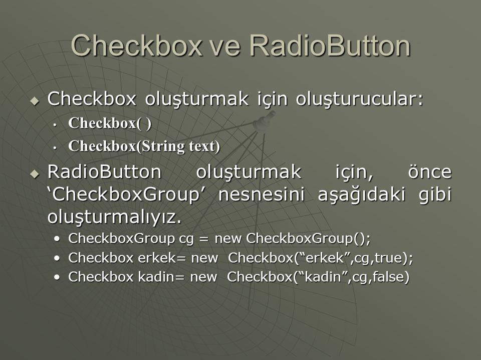 Checkbox ve RadioButton  Checkbox lar çok seçenekli kullanıcı girdileri için kullanılırlar  Radiobutton lar tercihleri belirtmek için kullanılır  Checkbox yada radiobutton yaratma için adımlar: • Bir eleman yaratın • Başlangıç durumunu (seçili veya seçili değil) olarak belirtin • Ekrandaki yerini belirtin • Ekranda gösterin