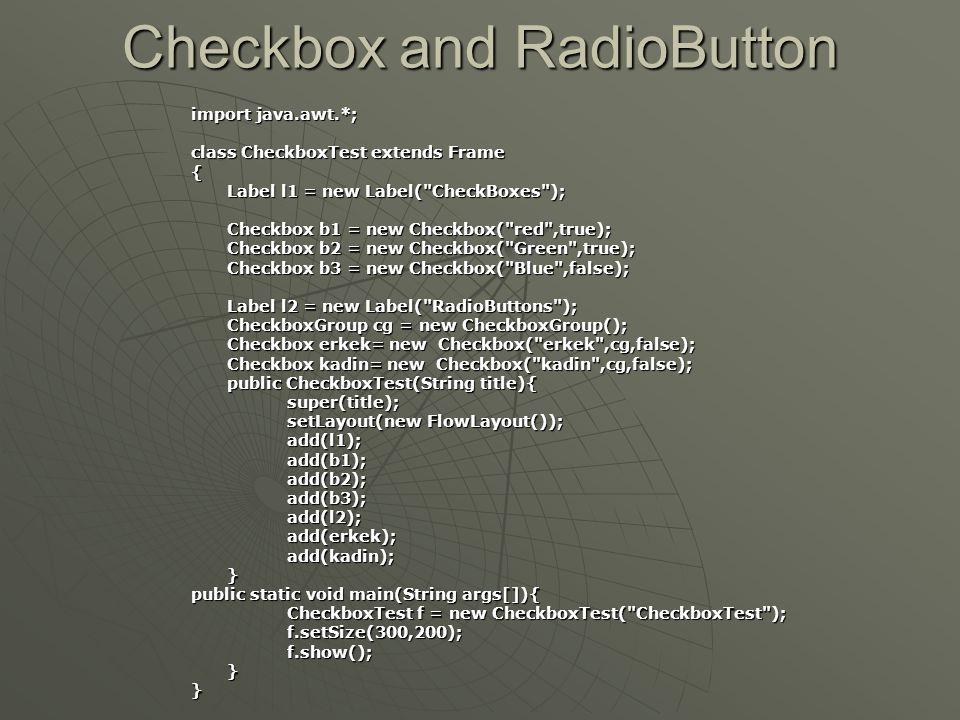 Checkbox ve RadioButton  Checkbox oluşturmak için oluşturucular:  Checkbox oluşturmak için oluşturucular: • Checkbox( ) • Checkbox(String text)  RadioButton oluşturmak için, önce 'CheckboxGroup' nesnesini aşağıdaki gibi oluşturmalıyız.