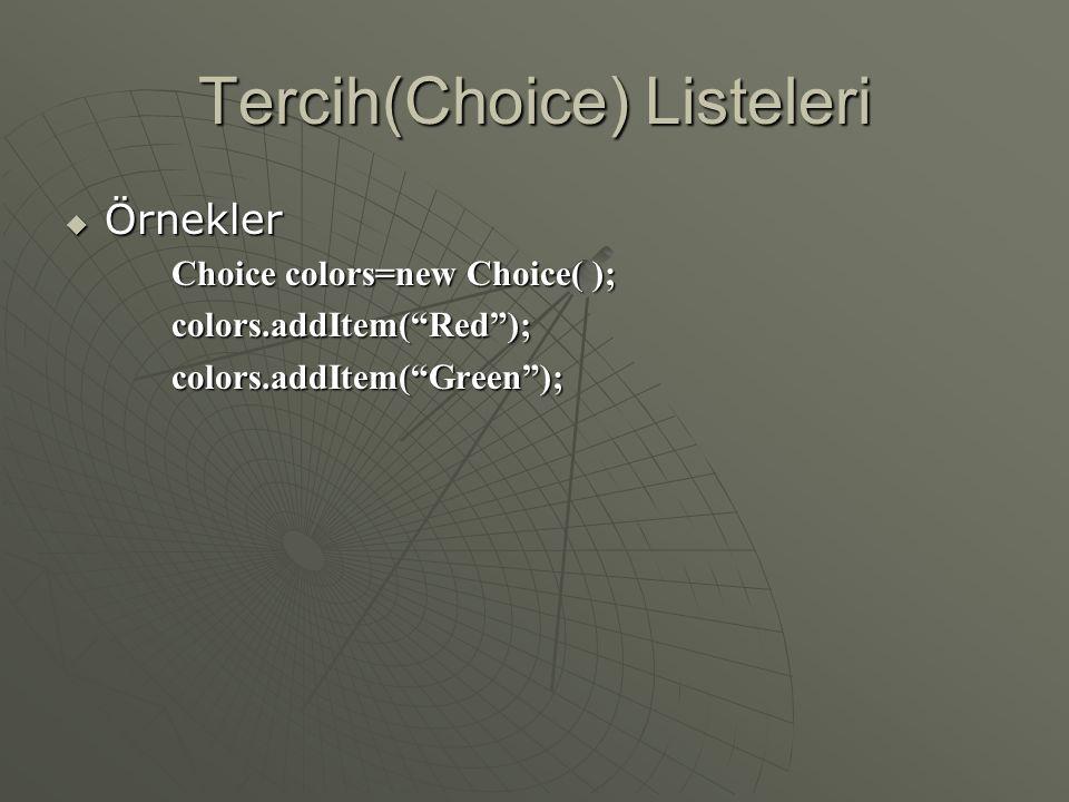Tercih(Choice) Listeleri  ' Choice ' sınıfı çoklu öğe listeleri oluşturmamızı sağlar  Liste ilk yaratıldığında boştur  Tercih listeleri oluşturmak için gereken adımlar: •Bir eleman yaratın •Öğeleri(String) tek tek ekleyin •Ekranda nerede yerleştireceğinize karar verin •Ekranda gösterin