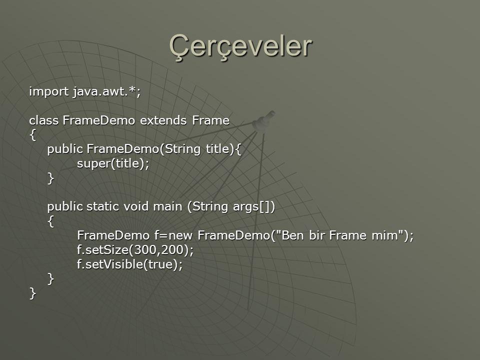 Çerçeveler import java.awt.*; class FrameDemo extends Frame { public FrameDemo(String title){ super(title);} public static void main (String args[]) { FrameDemo f=new FrameDemo( Ben bir Frame mim ); f.setSize(300,200);f.setVisible(true);}}