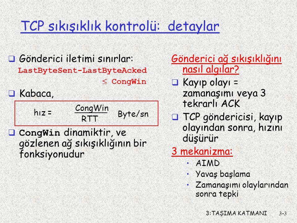 3:TAŞIMA KATMANI3-3 TCP sıkışıklık kontrolü: detaylar  Gönderici iletimi sınırlar: LastByteSent-LastByteAcked  CongWin  Kabaca,  CongWin dinamikti