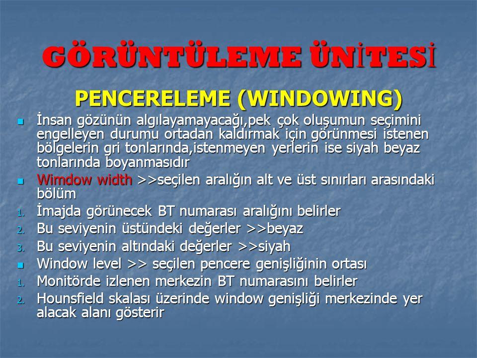 GÖRÜNTÜLEME ÜN İ TES İ PENCERELEME (WINDOWING)  İnsan gözünün algılayamayacağı,pek çok oluşumun seçimini engelleyen durumu ortadan kaldırmak için gör