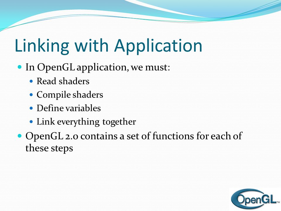 Linking with Application  In OpenGL application, we must:  Read shaders  Compile shaders  Define variables  Link everything together  OpenGL 2.0 contains a set of functions for each of these steps