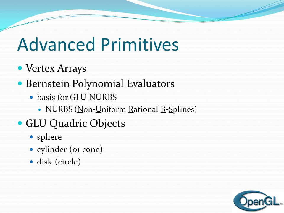 Advanced Primitives  Vertex Arrays  Bernstein Polynomial Evaluators  basis for GLU NURBS  NURBS (Non-Uniform Rational B-Splines)  GLU Quadric Objects  sphere  cylinder (or cone)  disk (circle)