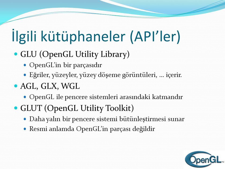 İlgili kütüphaneler (API'ler)  GLU (OpenGL Utility Library)  OpenGL'in bir parçasıdır  Eğriler, yüzeyler, yüzey döşeme görüntüleri, … içerir.  AGL
