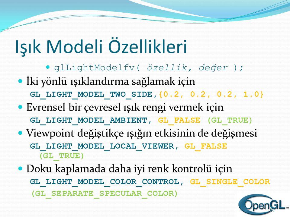 Işık Modeli Özellikleri  glLightModelfv( özellik, değer );  İki yönlü ışıklandırma sağlamak için GL_LIGHT_MODEL_TWO_SIDE,{0.2, 0.2, 0.2, 1.0}  Evre