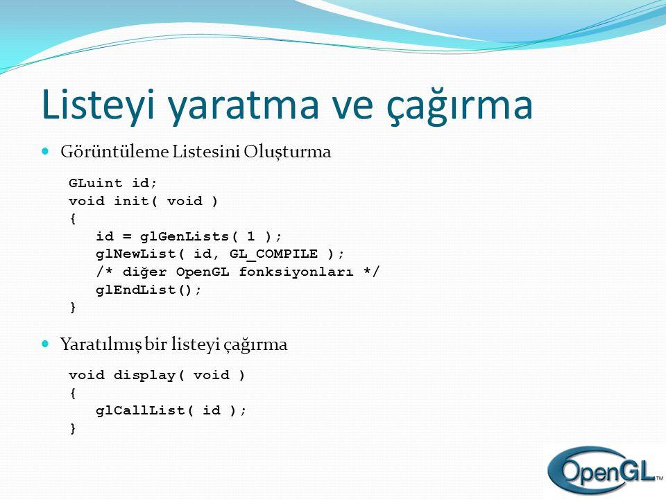 Listeyi yaratma ve çağırma  Görüntüleme Listesini Oluşturma GLuint id; void init( void ) { id = glGenLists( 1 ); glNewList( id, GL_COMPILE ); /* diğe
