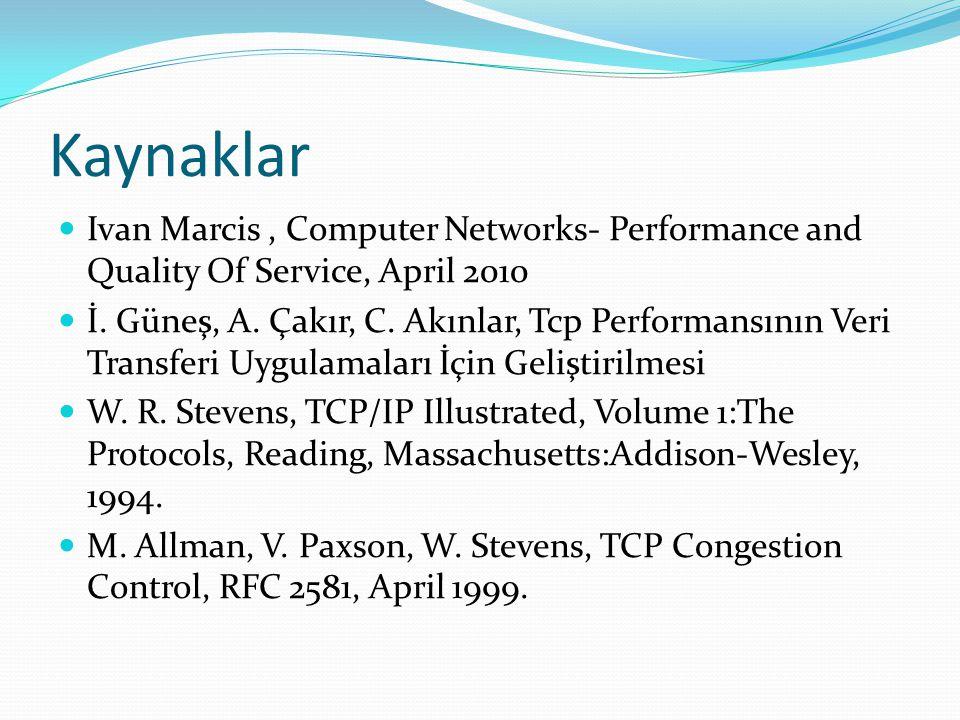 Kaynaklar  Ivan Marcis, Computer Networks- Performance and Quality Of Service, April 2010  İ. Güneş, A. Çakır, C. Akınlar, Tcp Performansının Veri T