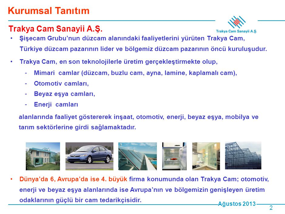 Ağustos 2013 3 •Trakya Cam, düzcam üretimini yüksek kalitede ve düzcam üretiminde dünya standardı olan float teknolojisi ile gerçekleştirmektedir.