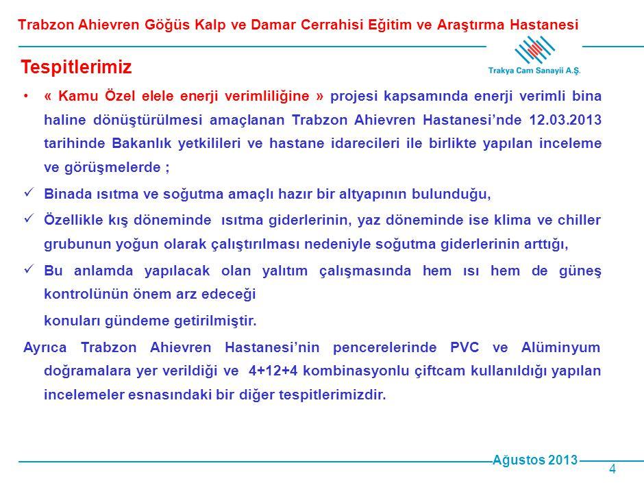 Ağustos 2013 4 Trabzon Ahievren Göğüs Kalp ve Damar Cerrahisi Eğitim ve Araştırma Hastanesi •« Kamu Özel elele enerji verimliliğine » projesi kapsamında enerji verimli bina haline dönüştürülmesi amaçlanan Trabzon Ahievren Hastanesi'nde 12.03.2013 tarihinde Bakanlık yetkilileri ve hastane idarecileri ile birlikte yapılan inceleme ve görüşmelerde ;  Binada ısıtma ve soğutma amaçlı hazır bir altyapının bulunduğu,  Özellikle kış döneminde ısıtma giderlerinin, yaz döneminde ise klima ve chiller grubunun yoğun olarak çalıştırılması nedeniyle soğutma giderlerinin arttığı,  Bu anlamda yapılacak olan yalıtım çalışmasında hem ısı hem de güneş kontrolünün önem arz edeceği konuları gündeme getirilmiştir.