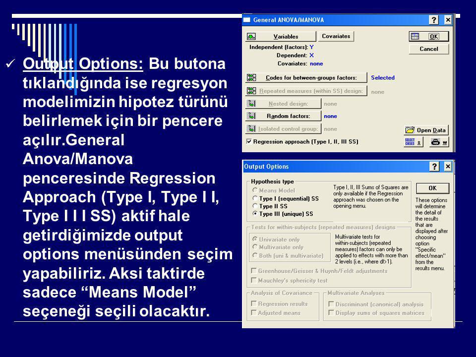  Output Options: Bu butona tıklandığında ise regresyon modelimizin hipotez türünü belirlemek için bir pencere açılır.General Anova/Manova penceresinde Regression Approach (Type І, Type І І, Type І І І SS) aktif hale getirdiğimizde output options menüsünden seçim yapabiliriz.