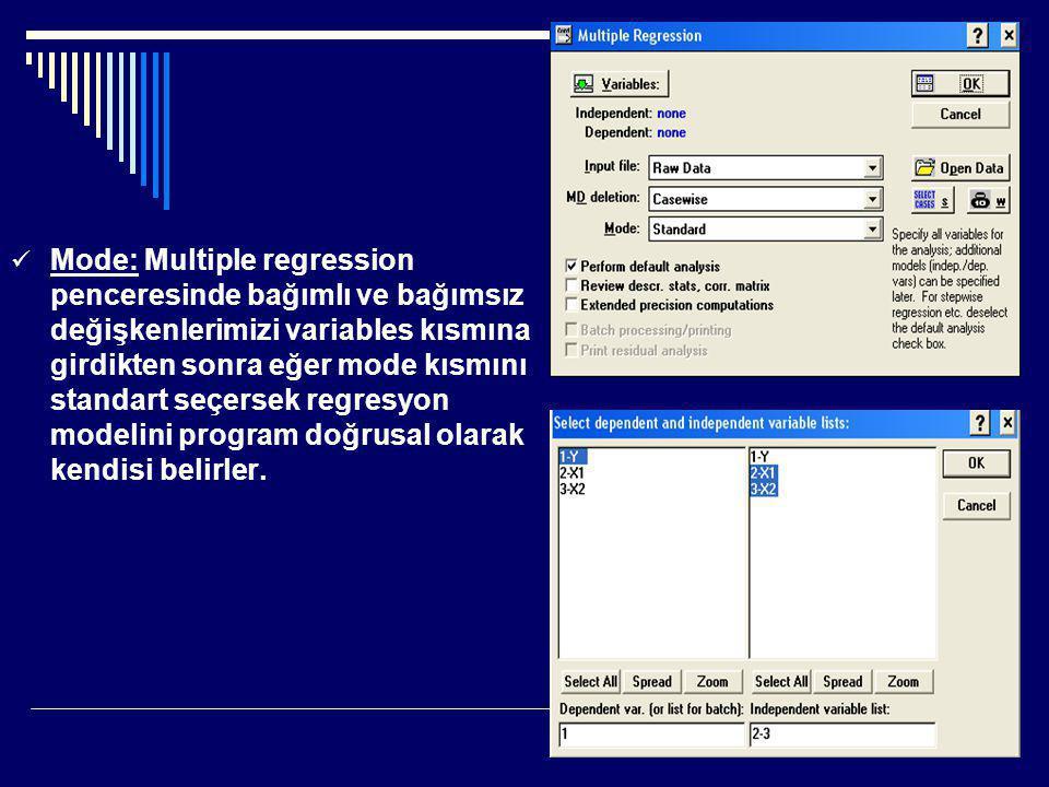  Mode: Multiple regression penceresinde bağımlı ve bağımsız değişkenlerimizi variables kısmına girdikten sonra eğer mode kısmını standart seçersek regresyon modelini program doğrusal olarak kendisi belirler.