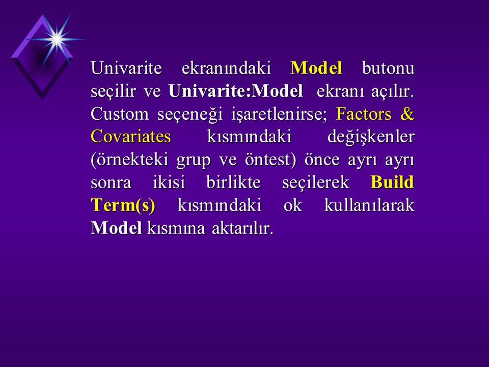 Univarite ekranındaki Model butonu seçilir ve Univarite:Model ekranı açılır. Custom seçeneği işaretlenirse; Factors & Covariates kısmındaki değişkenle