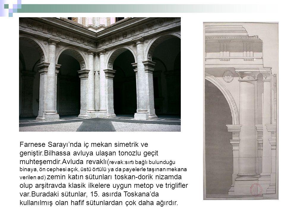 Farnese Sarayı'nda iç mekan simetrik ve geniştir.Bilhassa avluya ulaşan tonozlu geçit muhteşemdir.Avluda revaklı( revak:sırtı bağlı bulunduğu binaya,