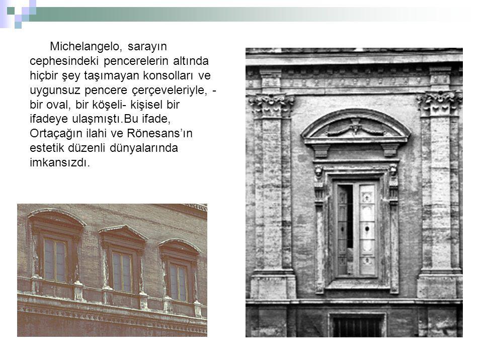 Michelangelo, sarayın cephesindeki pencerelerin altında hiçbir şey taşımayan konsolları ve uygunsuz pencere çerçeveleriyle, - bir oval, bir köşeli- kişisel bir ifadeye ulaşmıştı.Bu ifade, Ortaçağın ilahi ve Rönesans'ın estetik düzenli dünyalarında imkansızdı.
