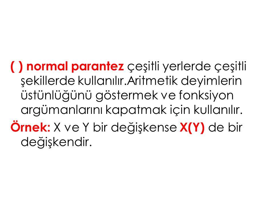 ( ) normal parantez çeşitli yerlerde çeşitli şekillerde kullanılır.Aritmetik deyimlerin üstünlüğünü göstermek ve fonksiyon argümanlarını kapatmak için kullanılır.