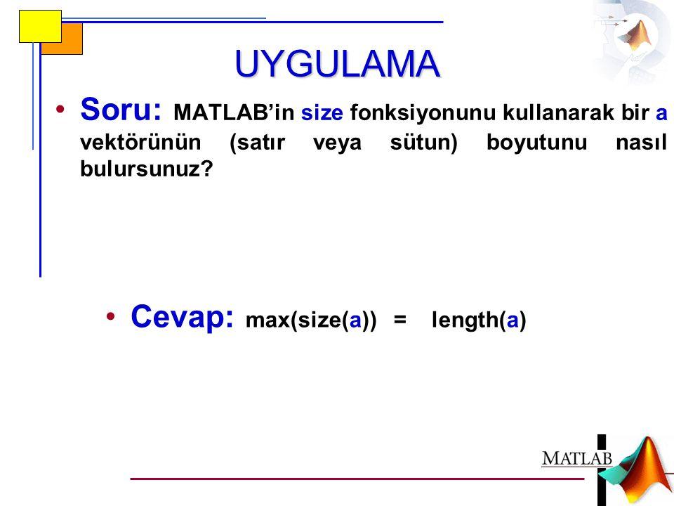 UYGULAMA •Soru: MATLAB'in size fonksiyonunu kullanarak bir a vektörünün (satır veya sütun) boyutunu nasıl bulursunuz.