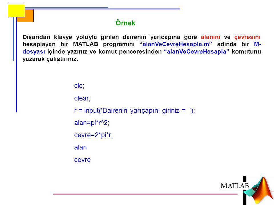 Örnek Dışarıdan klavye yoluyla girilen dairenin yarıçapına göre alanını ve çevresini hesaplayan bir MATLAB programını alanVeCevreHesapla.m adında bir M- dosyası içinde yazınız ve komut penceresinden alanVeCevreHesapla komutunu yazarak çalıştırınız.