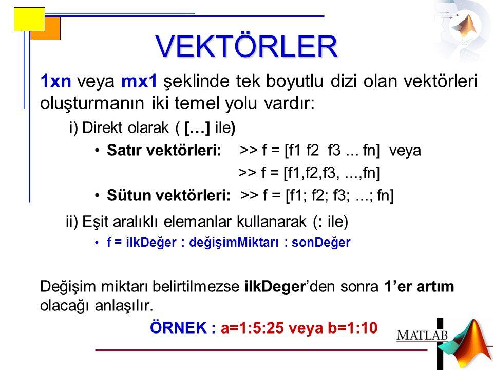 VEKTÖRLER 1xn veya mx1 şeklinde tek boyutlu dizi olan vektörleri oluşturmanın iki temel yolu vardır: i) Direkt olarak ( […] ile) •Satır vektörleri: >> f = [f1 f2 f3...