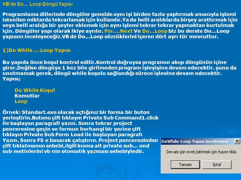 Private Sub Command1_Click() End End Sub Private Sub Form_Load() a = MsgBox( Devam için evet,bitirmek için hayırı tıkla , vbOKCancel, DoWhile-Loop Yapısı incelemesi ) Do While a = vbOK a = MsgBox( Devam için evet,bitirmek için hayırı tıkla , vbOKCancel, DoWhile-Loop Yapısı incelemesi ) Loop End Sub 2)Do Until...