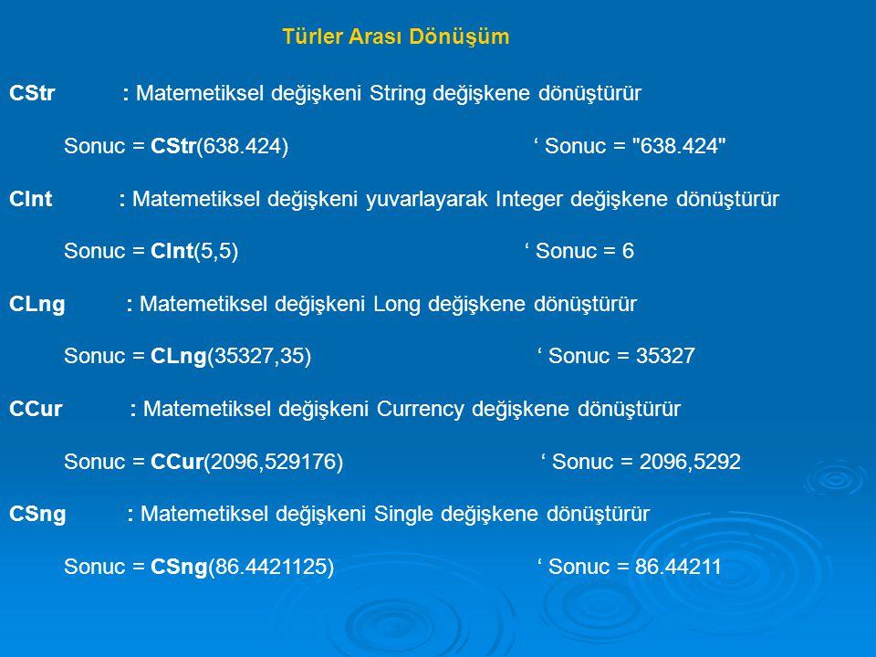 CDbl : Matemetiksel değişkeni Double değişkene dönüştürür Sonuc = CDbl(12,345) ' Sonuc = 12345 Sonuc = CDbl(12345) ' Sonuc = 12345 CVar : Matemetiksel değişkeni Variant değişkene dönüştürür Sonuc = Cvar(223 & 000 ) ' Sonuc = 223000 CBool : Matemetiksel değişkeni Boolean değişkene dönüştürür Sonuc = CBool(12 < 5) ' Sonuc = False CByte : Matemetiksel değişkeni Byte değişkene dönüştürür Sonuc = CByte(12 > 7) ' Sonuc = 1 CDate : Matemetiksel değişkeni Date değişkene dönüştürür Sonuc = CDate(1) ' Sonuc = 12/31/1899 Sonuc = CDate(2) ' Sonuc = 1/1/1900 CDec : Matemetiksel değişkeni Decimal değişkene dönüştürür