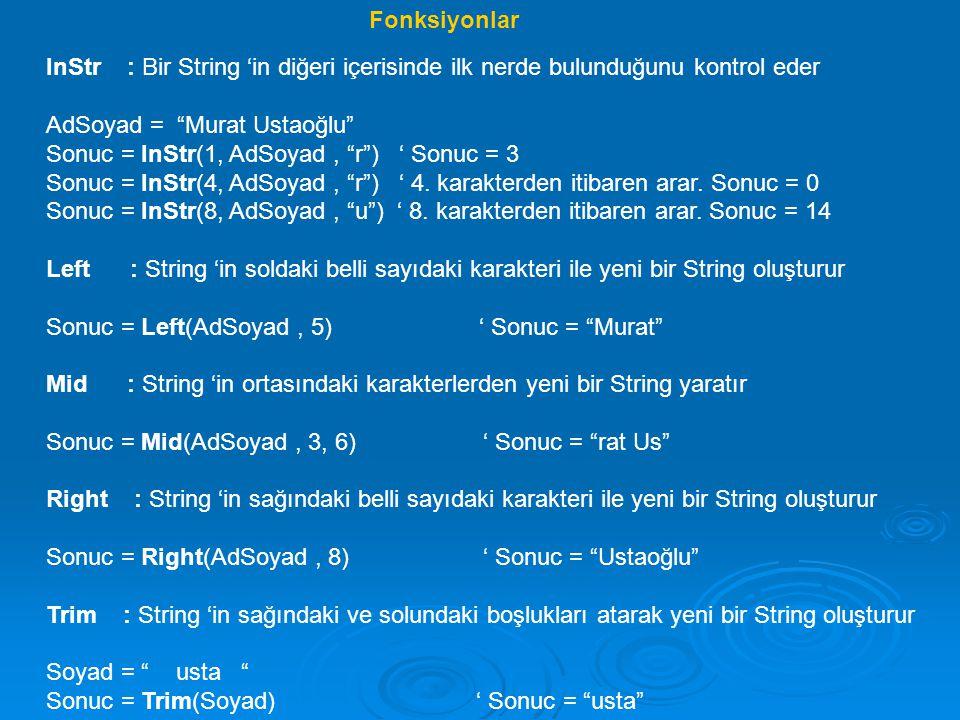 LTrim : String 'in soldaki boşlukları atarak yeni bir String oluşturur Sonuc = LTrim(Soyad) ' Sonuc = usta RTrim : String 'in sağında boşlukları atarak yeni bir String oluşturur Sonuc = RTrim(Soyad) ' Sonuc = usta LCase : String 'in bütün karakterlerini küçük harf yapar Sonuc = LCase(AdSoyad) ' Sonuc = murat ustaoğlu UCase : String 'in bütün karakterlerini büyük harf yapar Sonuc = UCase(AdSoyad) ' Sonuc = MURAT USTAOĞLU Len : Stringdeki karakter sayısını bulur Soyad= usta Sonuc = Len(soyad) ' Sonuc = 4