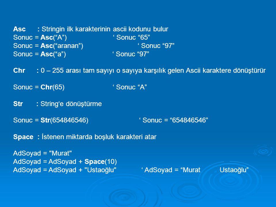 "Asc : Stringin ilk karakterinin ascii kodunu bulur Sonuc = Asc(""A"") ' Sonuc ""65"" Sonuc = Asc(""aranan"") ' Sonuc ""97"" Sonuc = Asc(""a"") ' Sonuc ""97"" Chr"