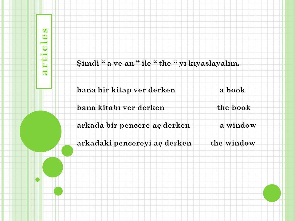 """Şimdi """" a ve an """" ile """" the """" yı kıyaslayalım. bana bir kitap ver derken a book bana kitabı ver derken the book arkada bir pencere aç derken a window"""