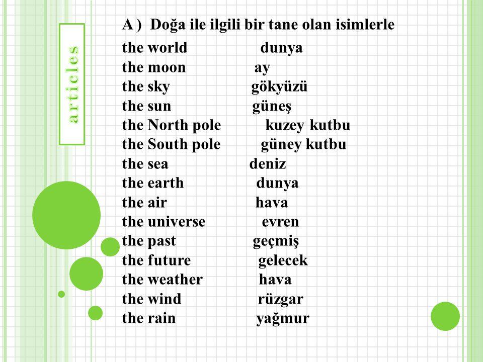 A ) Doğa ile ilgili bir tane olan isimlerle the world dunya the moon ay the sky gökyüzü the sun güneş the North pole kuzey kutbu the South pole güney