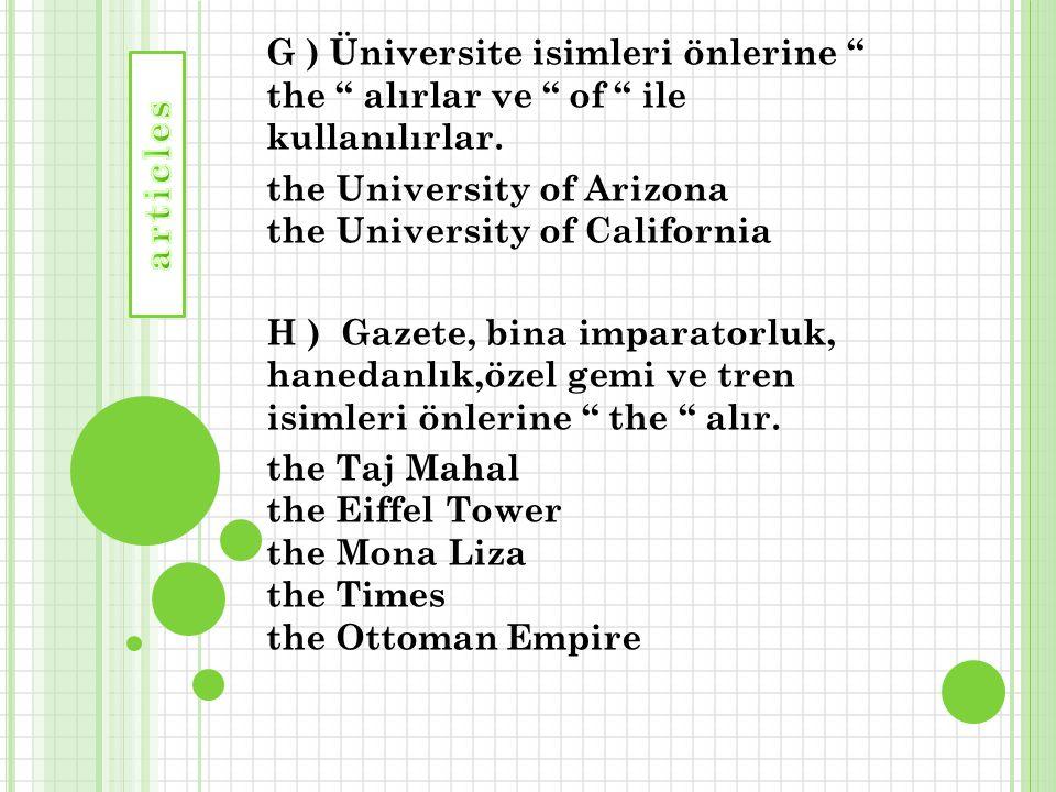 """G ) Üniversite isimleri önlerine """" the """" alırlar ve """" of """" ile kullanılırlar. the University of Arizona the University of California H ) Gazete, bina"""