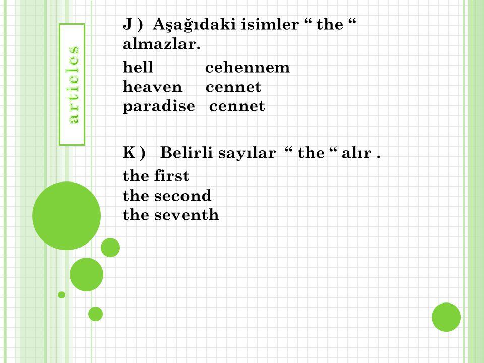 "J ) Aşağıdaki isimler "" the "" almazlar. hell cehennem heaven cennet paradise cennet K ) Belirli sayılar "" the "" alır. the first the second the seventh"