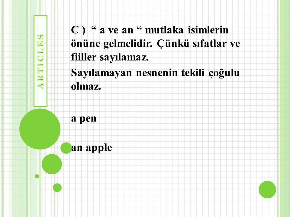 """C ) """" a ve an """" mutlaka isimlerin önüne gelmelidir. Çünkü sıfatlar ve fiiller sayılamaz. Sayılamayan nesnenin tekili çoğulu olmaz. a pen an apple"""