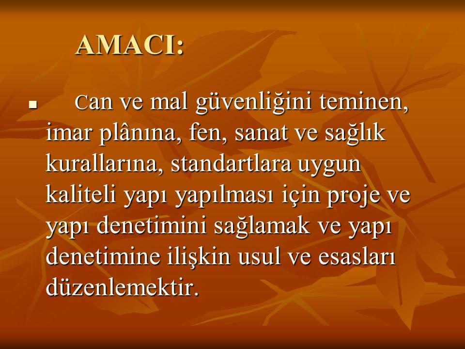 AMACI:  C an ve mal güvenliğini teminen, imar plânına, fen, sanat ve sağlık kurallarına, standartlara uygun kaliteli yapı yapılması için proje ve yap