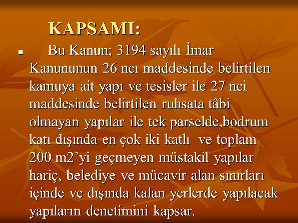 KAPSAMI:  Bu Kanun; 3194 sayılı İmar Kanununun 26 ncı maddesinde belirtilen kamuya ait yapı ve tesisler ile 27 nci maddesinde belirtilen ruhsata tâbi