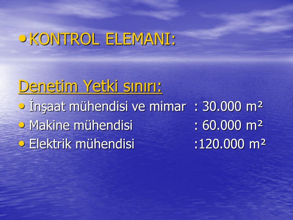 • KONTROL ELEMANI: Denetim Yetki sınırı: • İnşaat mühendisi ve mimar: 30.000 m² • Makine mühendisi: 60.000 m² • Elektrik mühendisi:120.000 m²
