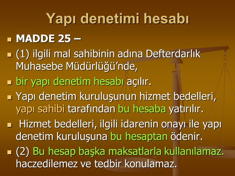 Yapı denetimi hesabı  MADDE 25 –  (1) ilgili mal sahibinin adına Defterdarlık Muhasebe Müdürlüğü'nde,  bir yapı denetim hesabı açılır.  Yapı denet