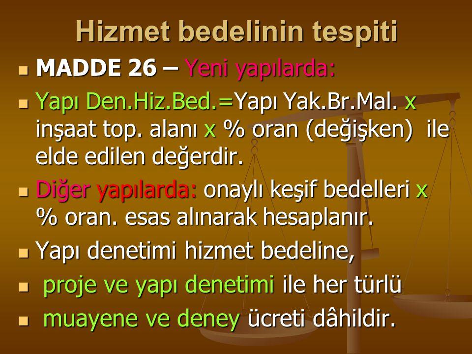 Hizmet bedelinin tespiti  MADDE 26 – Yeni yapılarda:  Yapı Den.Hiz.Bed.=Yapı Yak.Br.Mal. x inşaat top. alanı x % oran (değişken) ile elde edilen değ
