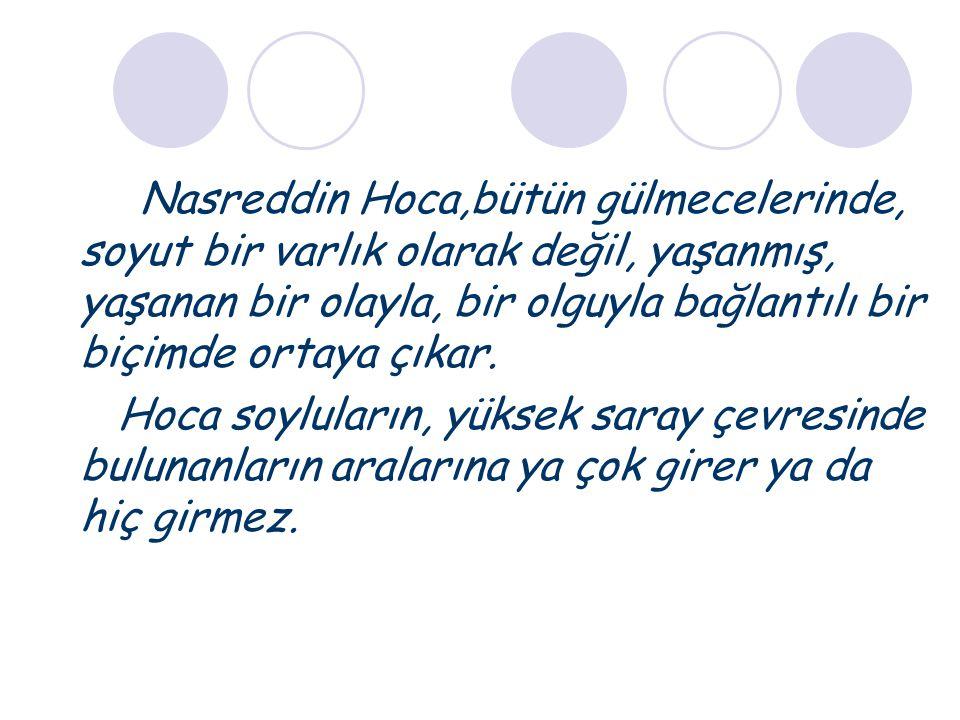Nasreddin Hoca,bütün gülmecelerinde, soyut bir varlık olarak değil, yaşanmış, yaşanan bir olayla, bir olguyla bağlantılı bir biçimde ortaya çıkar. Hoc