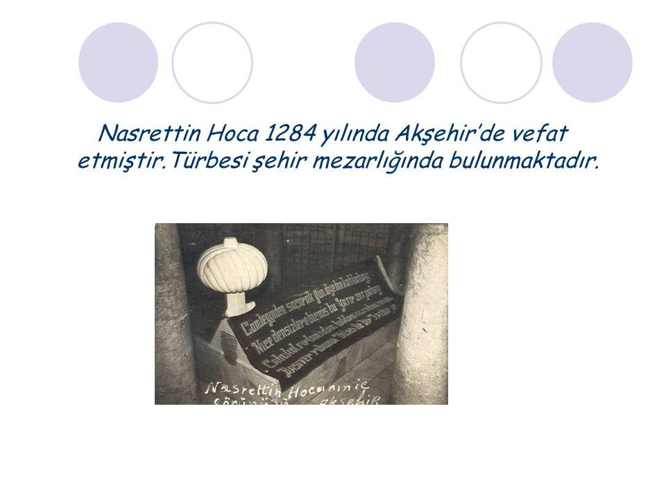 Nasrettin Hoca 1284 yılında Akşehir'de vefat etmiştir.Türbesi şehir mezarlığında bulunmaktadır.