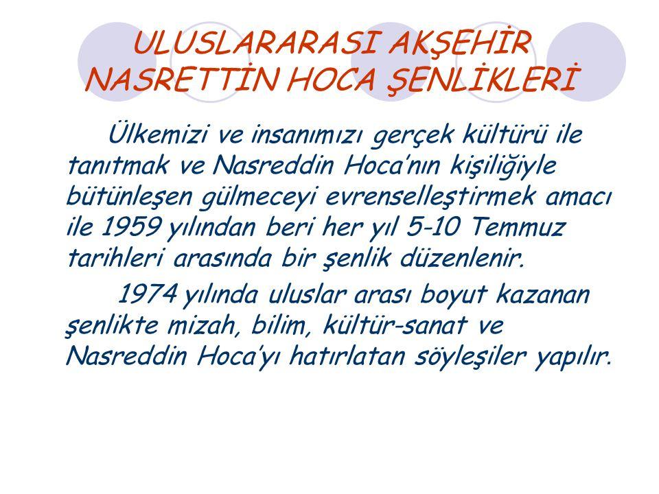 ULUSLARARASI AKŞEHİR NASRETTİN HOCA ŞENLİKLERİ Ülkemizi ve insanımızı gerçek kültürü ile tanıtmak ve Nasreddin Hoca'nın kişiliğiyle bütünleşen gülmece