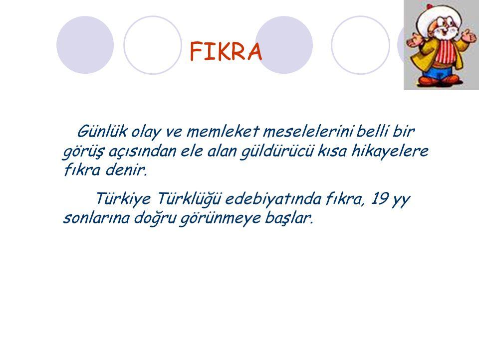 FIKRA Günlük olay ve memleket meselelerini belli bir görüş açısından ele alan güldürücü kısa hikayelere fıkra denir. Türkiye Türklüğü edebiyatında fık