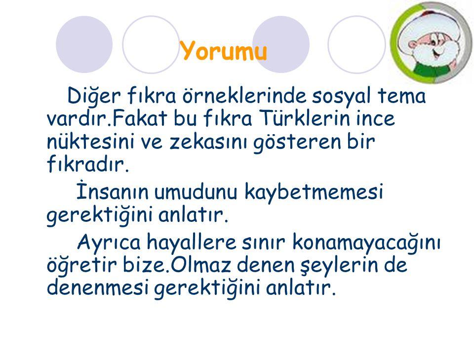 Yorumu Diğer fıkra örneklerinde sosyal tema vardır.Fakat bu fıkra Türklerin ince nüktesini ve zekasını gösteren bir fıkradır. İnsanın umudunu kaybetme