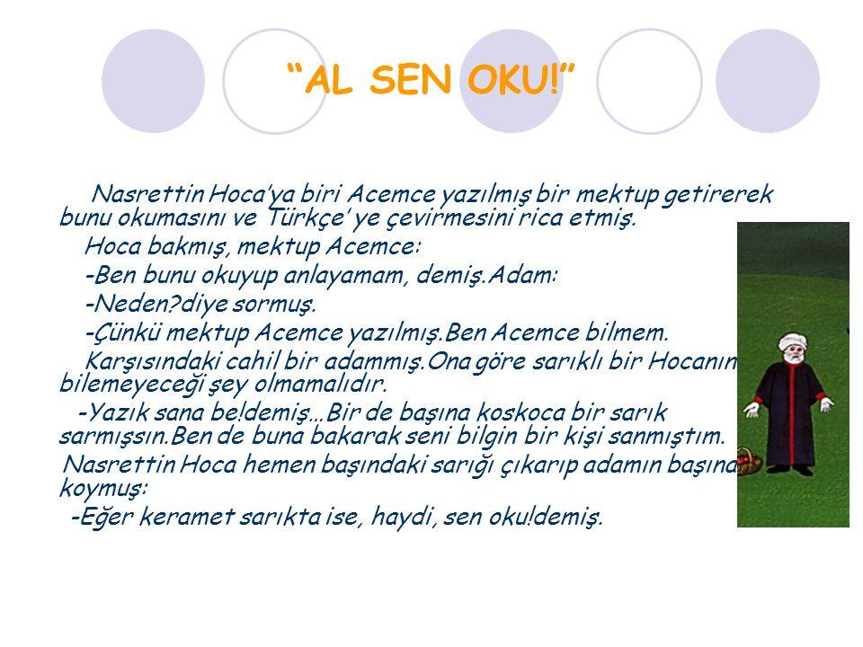 """""""AL SEN OKU!"""" Nasrettin Hoca'ya biri Acemce yazılmış bir mektup getirerek bunu okumasını ve Türkçe' ye çevirmesini rica etmiş. Hoca bakmış, mektup Ace"""