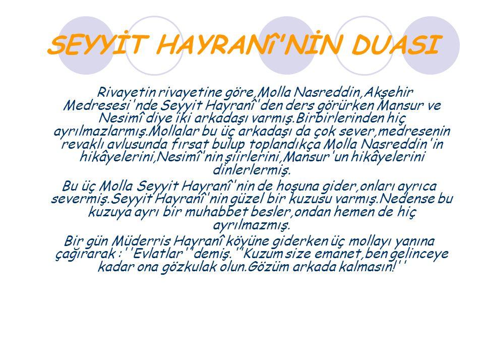 SEYYİT HAYRANî'NİN DUASI Rivayetin rivayetine göre,Molla Nasreddin,Akşehir Medresesi'nde Seyyit Hayranî'den ders görürken Mansur ve Nesimî diye iki ar