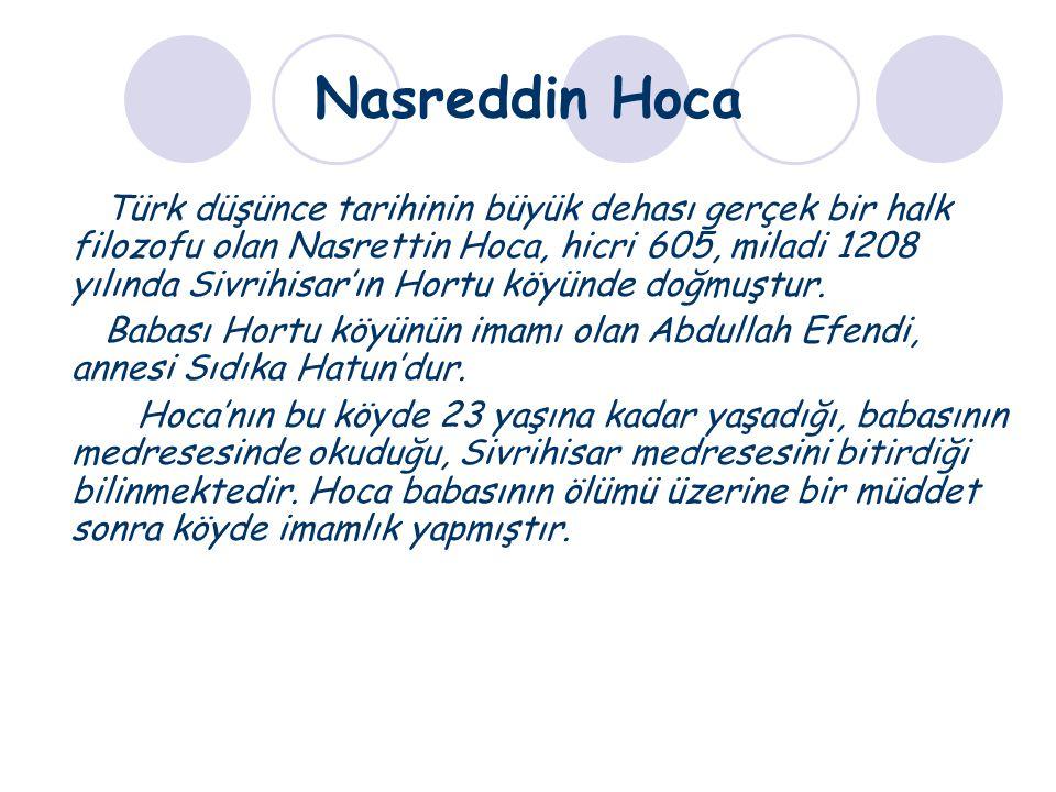 Nasreddin Hoca Türk düşünce tarihinin büyük dehası gerçek bir halk filozofu olan Nasrettin Hoca, hicri 605, miladi 1208 yılında Sivrihisar'ın Hortu kö