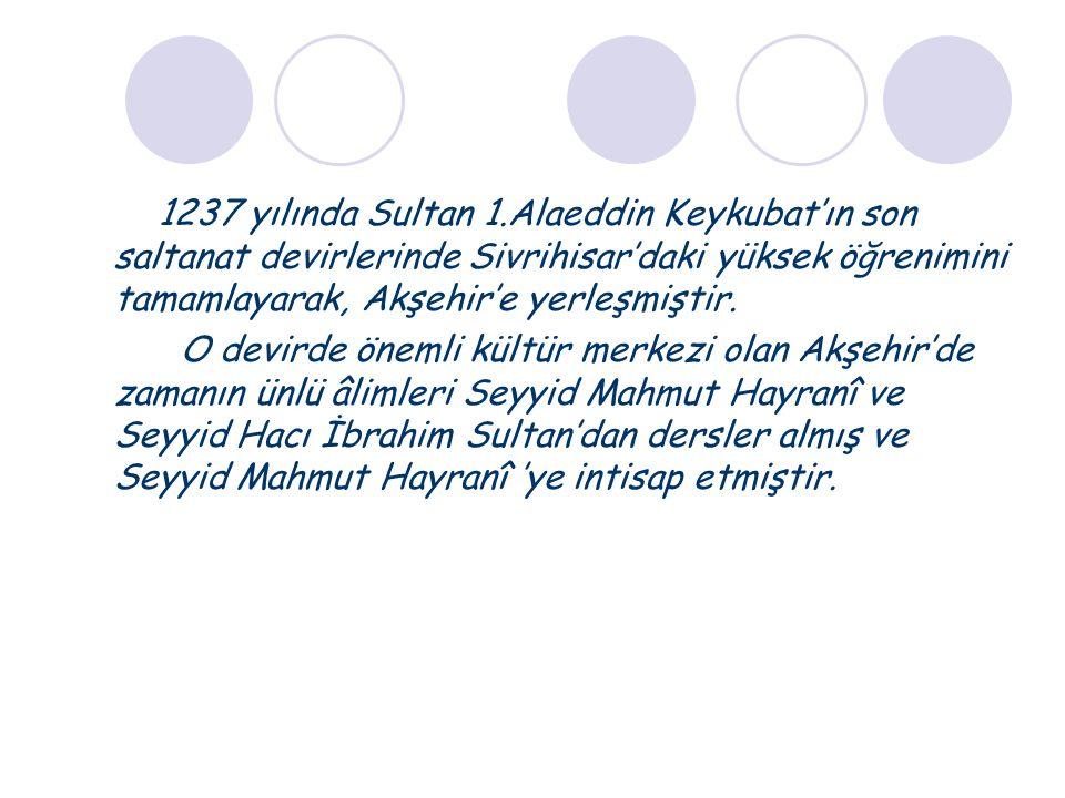 1237 yılında Sultan 1.Alaeddin Keykubat'ın son saltanat devirlerinde Sivrihisar'daki yüksek öğrenimini tamamlayarak, Akşehir'e yerleşmiştir. O devirde