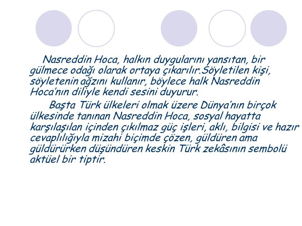 Nasreddin Hoca, halkın duygularını yansıtan, bir gülmece odağı olarak ortaya çıkarılır.Söyletilen kişi, söyletenin ağzını kullanır, böylece halk Nasre