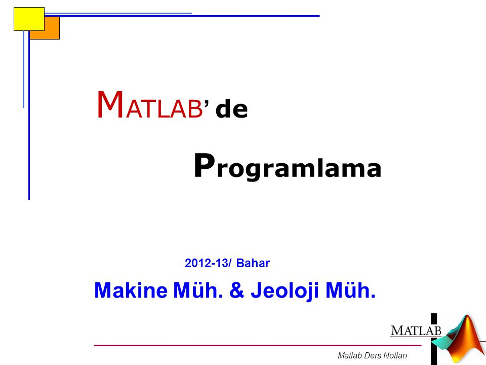 Matlab Ders Notları M ATLAB ' de P rogramlama Makine Müh. & Jeoloji Müh. 2012-13/ Bahar