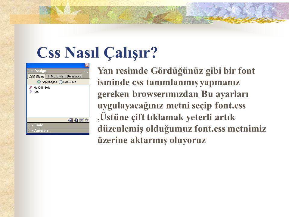 Css Nasıl Çalışır? Yan resimde Gördüğünüz gibi bir font isminde css tanımlanmış yapmanız gereken browserımızdan Bu ayarları uygulayacağınız metni seçi